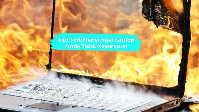 Tips Sederhana Agar Laptop Anda Tidak Kepanasan